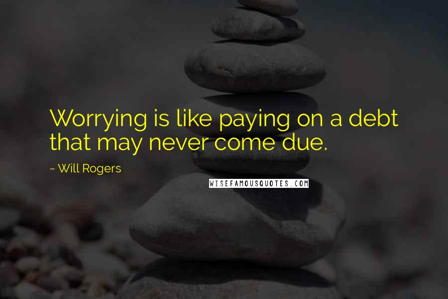Will Rogers quotes: Worrying is like paying on a debt that may never come due.