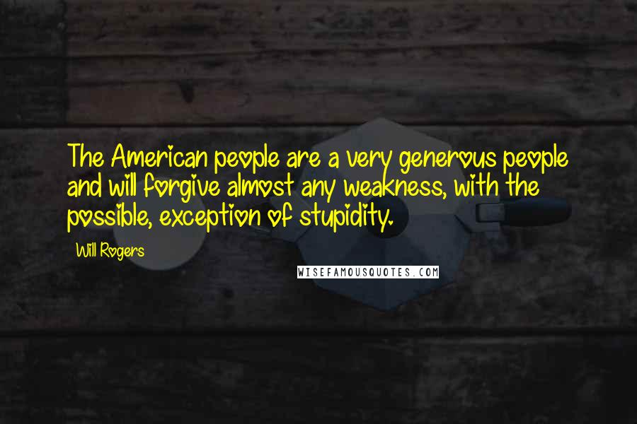 Will Rogers quotes: The American people are a very generous people and will forgive almost any weakness, with the possible, exception of stupidity.