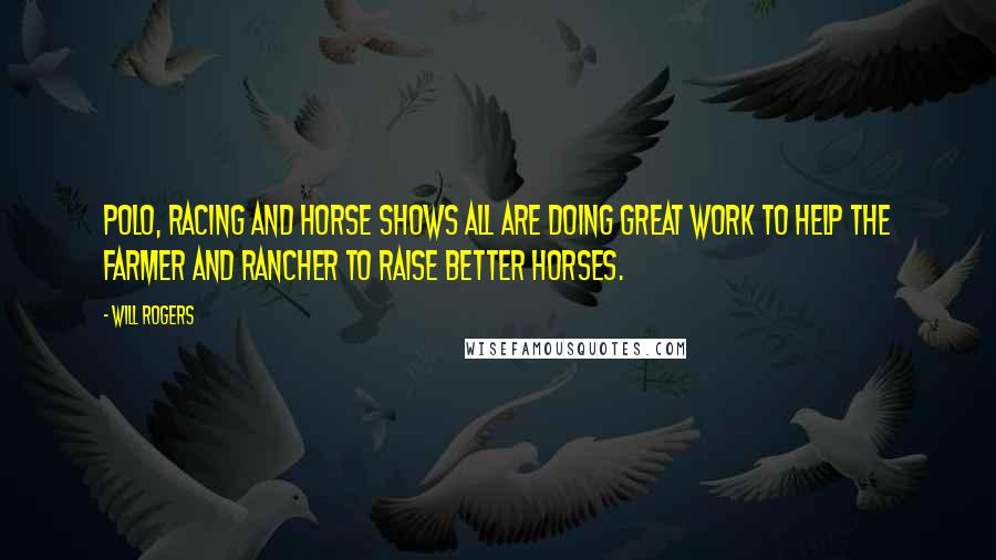 Will Rogers quotes: Polo, racing and horse shows all are doing great work to help the farmer and rancher to raise better horses.
