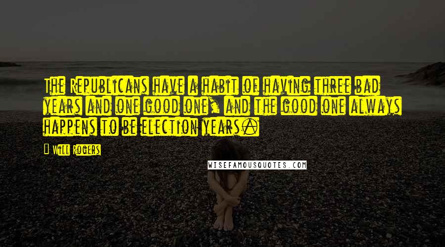 Will Rogers quotes: The Republicans have a habit of having three bad years and one good one, and the good one always happens to be election years.