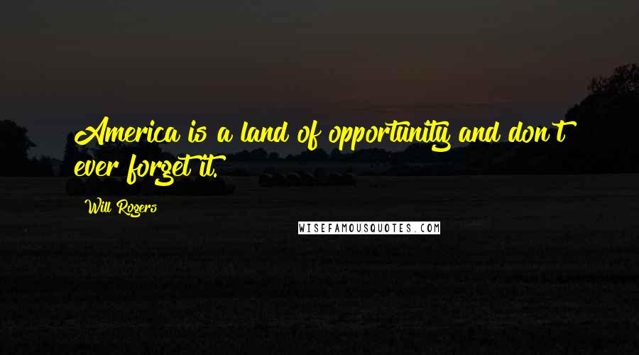 Will Rogers quotes: America is a land of opportunity and don't ever forget it.