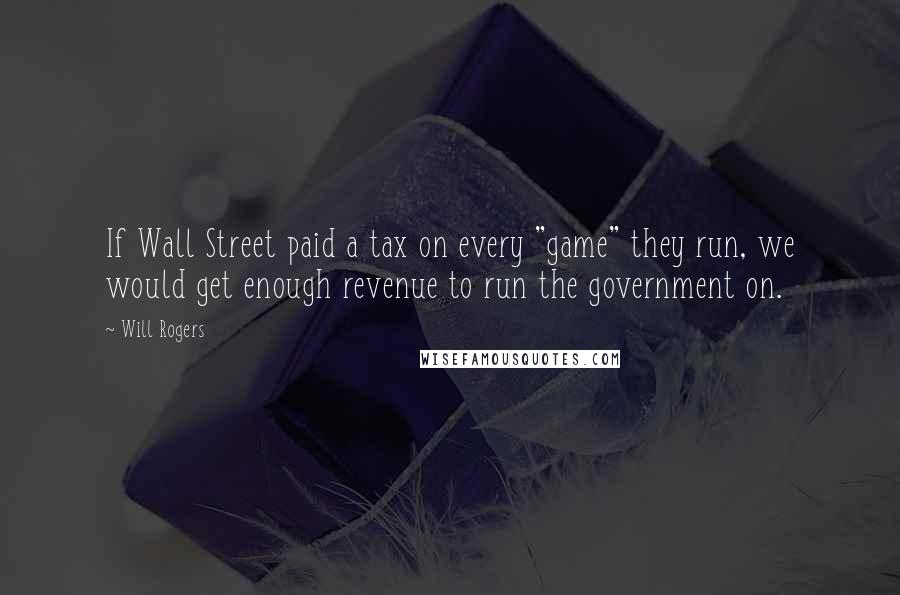 """Will Rogers quotes: If Wall Street paid a tax on every """"game"""" they run, we would get enough revenue to run the government on."""