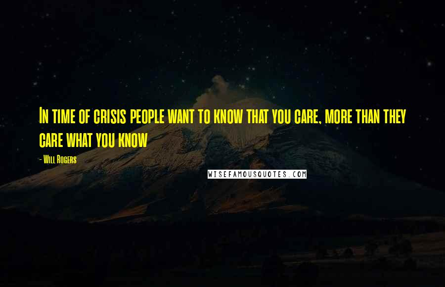 Will Rogers quotes: In time of crisis people want to know that you care, more than they care what you know