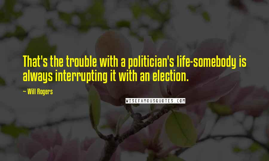 Will Rogers quotes: That's the trouble with a politician's life-somebody is always interrupting it with an election.