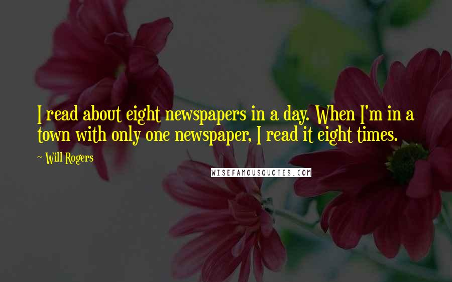 Will Rogers quotes: I read about eight newspapers in a day. When I'm in a town with only one newspaper, I read it eight times.