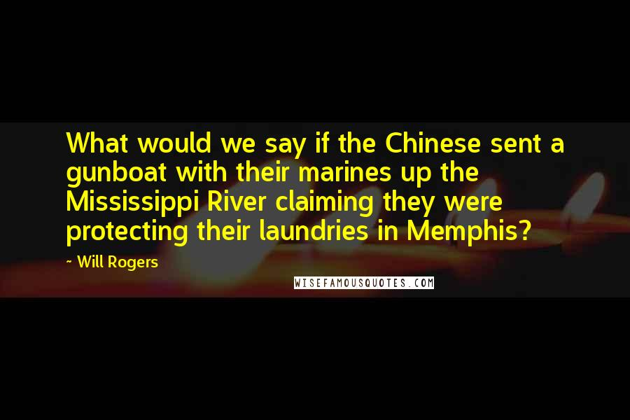 Will Rogers quotes: What would we say if the Chinese sent a gunboat with their marines up the Mississippi River claiming they were protecting their laundries in Memphis?