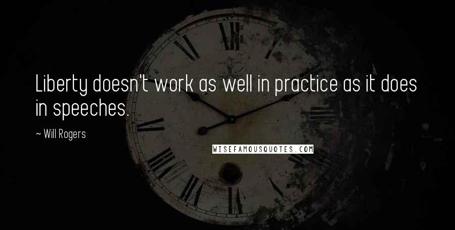 Will Rogers quotes: Liberty doesn't work as well in practice as it does in speeches.
