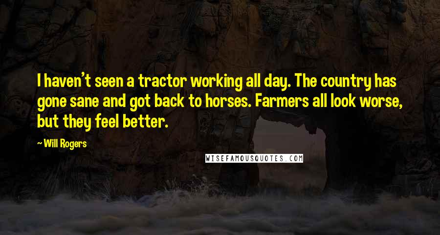 Will Rogers quotes: I haven't seen a tractor working all day. The country has gone sane and got back to horses. Farmers all look worse, but they feel better.