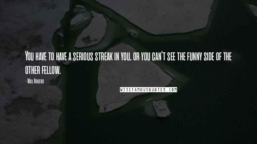 Will Rogers quotes: You have to have a serious streak in you, or you can't see the funny side of the other fellow.