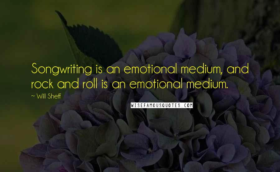 Will Sheff quotes: Songwriting is an emotional medium, and rock and roll is an emotional medium.