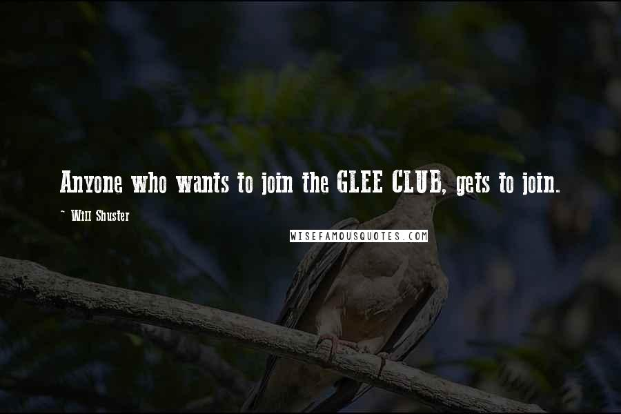 Will Shuster quotes: Anyone who wants to join the GLEE CLUB, gets to join.
