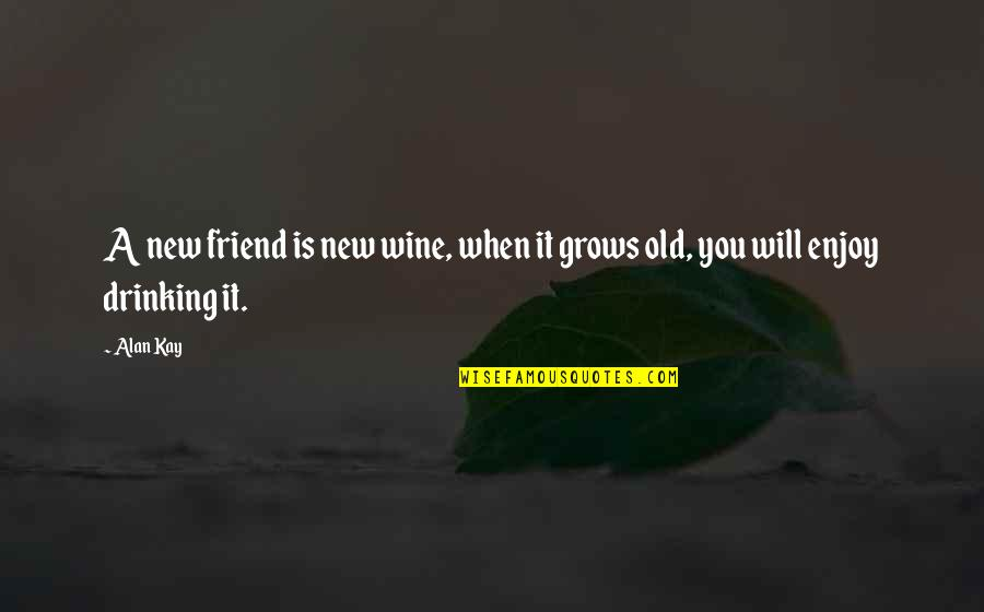 Will U B My Friend Quotes By Alan Kay: A new friend is new wine, when it