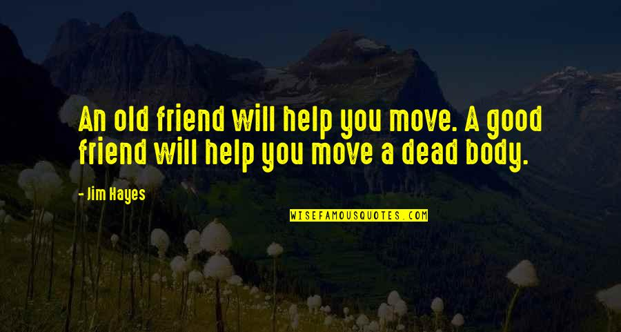 Will U B My Friend Quotes By Jim Hayes: An old friend will help you move. A