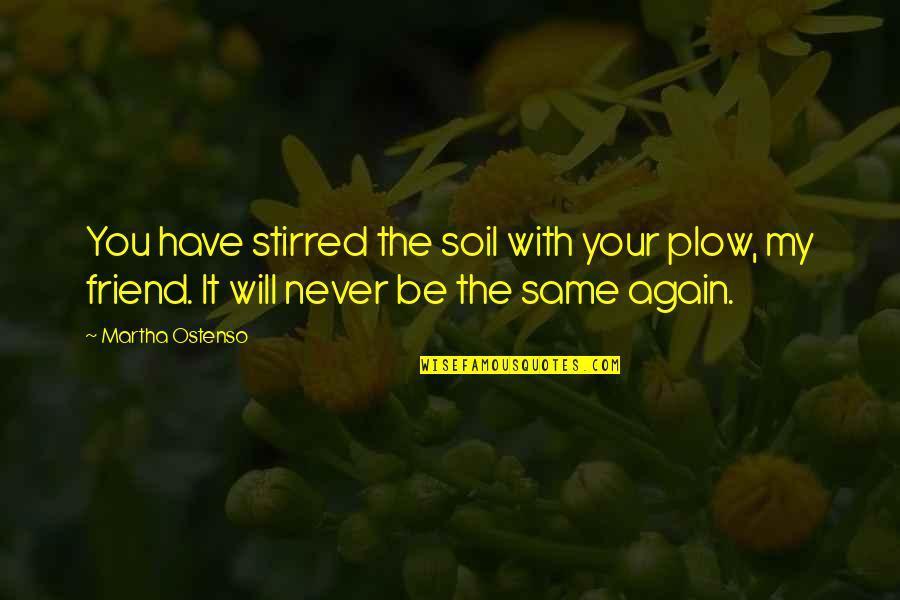 Will U B My Friend Quotes By Martha Ostenso: You have stirred the soil with your plow,
