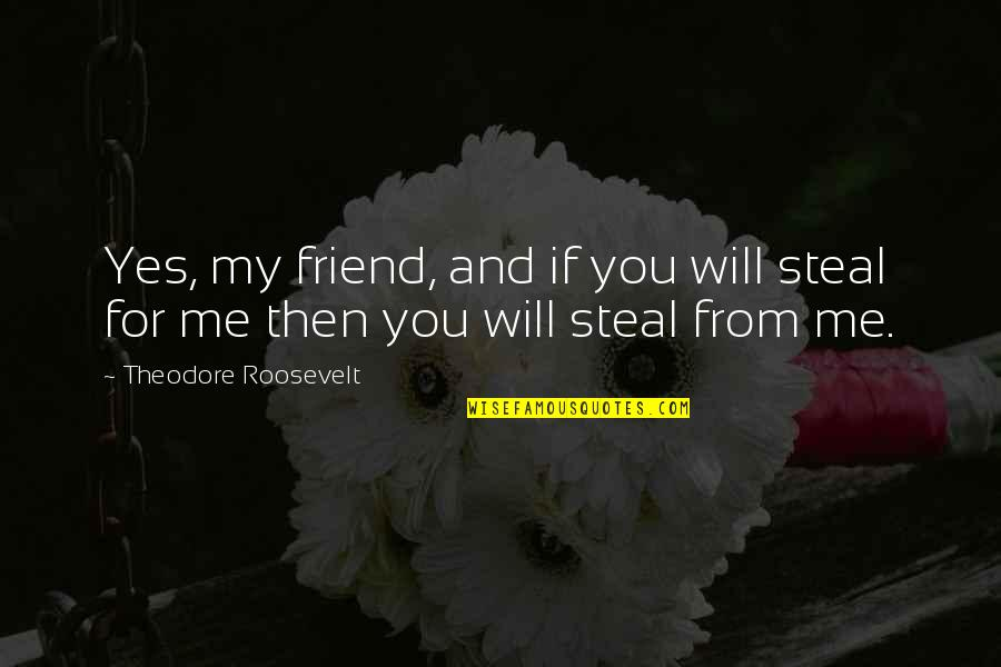 Will U B My Friend Quotes By Theodore Roosevelt: Yes, my friend, and if you will steal