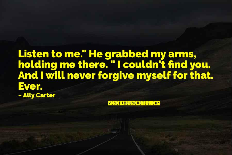 "Will U Ever Forgive Me Quotes By Ally Carter: Listen to me."" He grabbed my arms, holding"