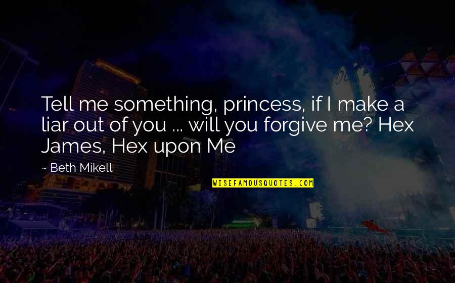 Will U Ever Forgive Me Quotes By Beth Mikell: Tell me something, princess, if I make a