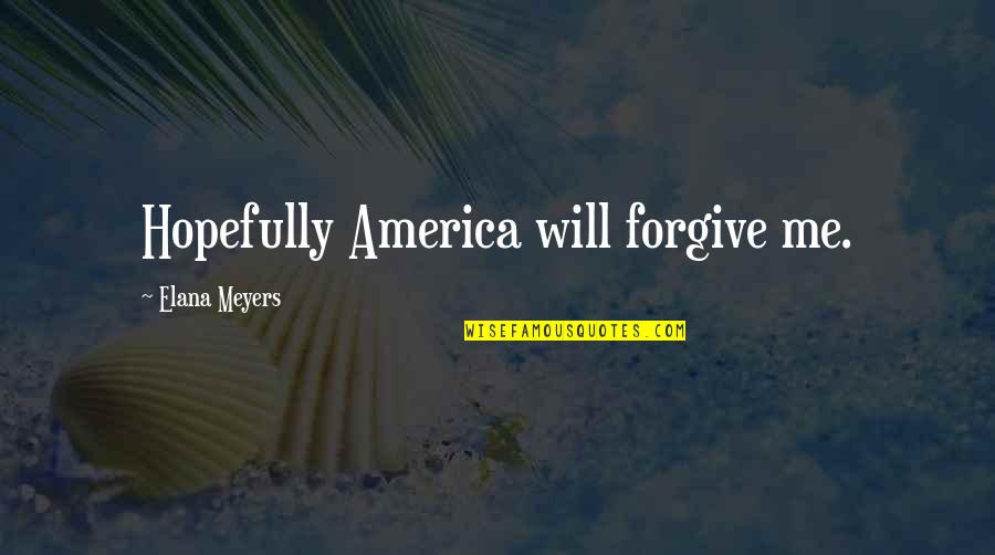 Will U Ever Forgive Me Quotes By Elana Meyers: Hopefully America will forgive me.