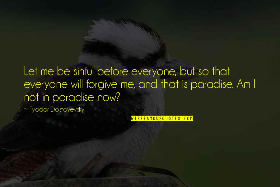 Will U Ever Forgive Me Quotes By Fyodor Dostoyevsky: Let me be sinful before everyone, but so