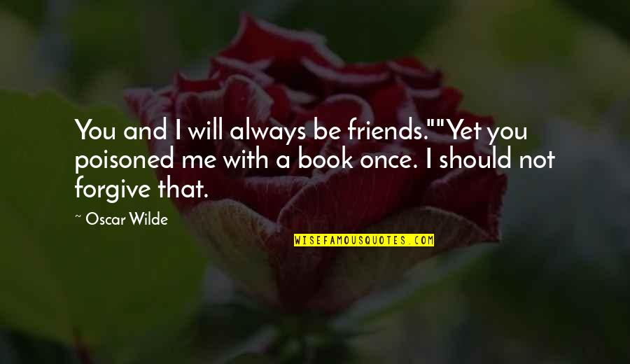 "Will U Ever Forgive Me Quotes By Oscar Wilde: You and I will always be friends.""""Yet you"