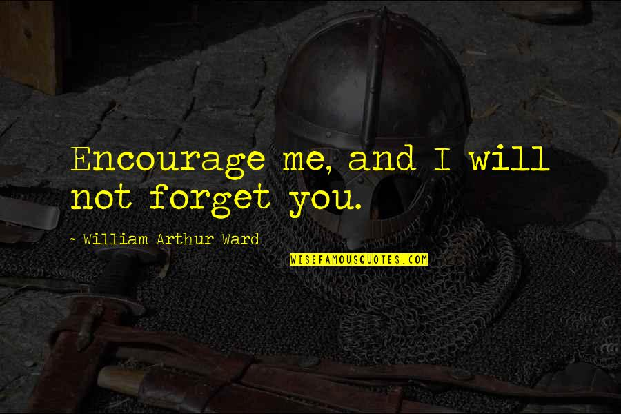 Will U Ever Forgive Me Quotes By William Arthur Ward: Encourage me, and I will not forget you.