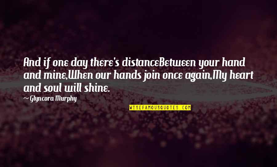 Will You Be Mine Again Quotes By Glyncora Murphy: And if one day there's distanceBetween your hand