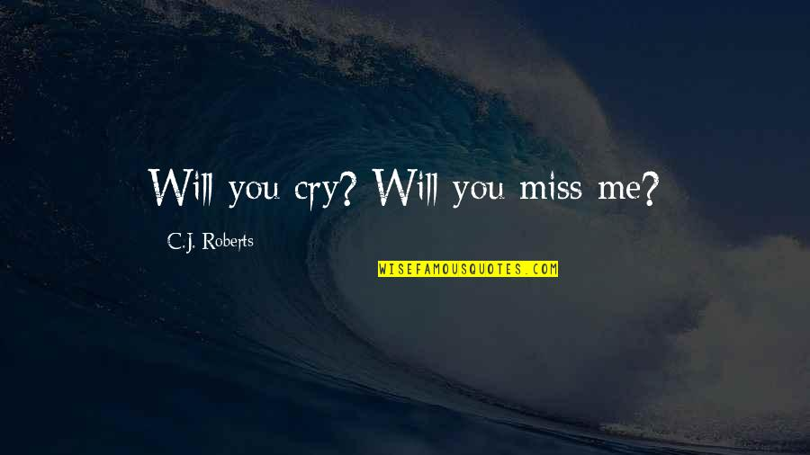 Will You Ever Miss Me Quotes By C.J. Roberts: Will you cry? Will you miss me?