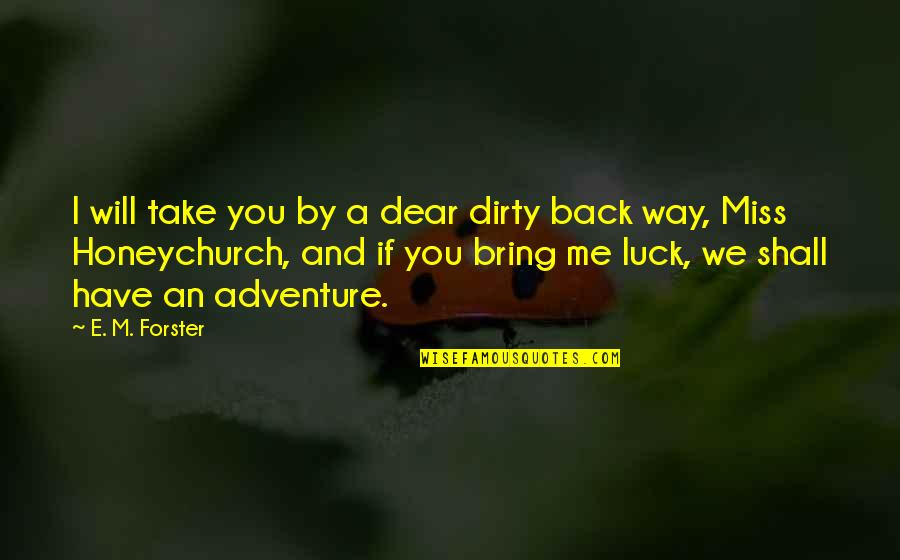 Will You Ever Miss Me Quotes By E. M. Forster: I will take you by a dear dirty