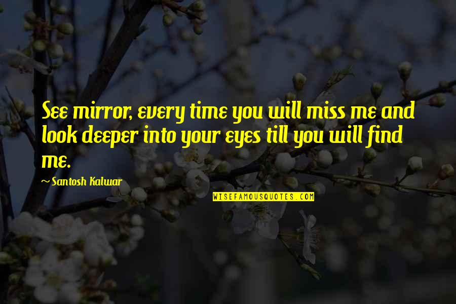 Will You Ever Miss Me Quotes By Santosh Kalwar: See mirror, every time you will miss me