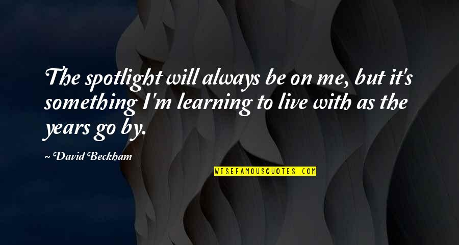 Will You Go Out With Me Quotes By David Beckham: The spotlight will always be on me, but