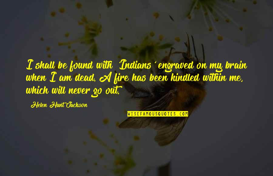 Will You Go Out With Me Quotes By Helen Hunt Jackson: I shall be found with 'Indians' engraved on