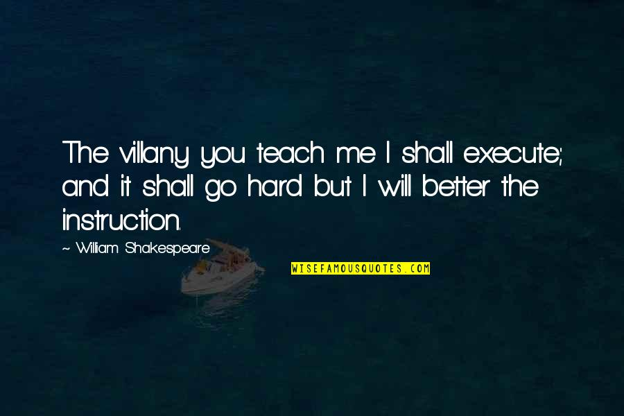 Will You Go Out With Me Quotes By William Shakespeare: The villany you teach me I shall execute;
