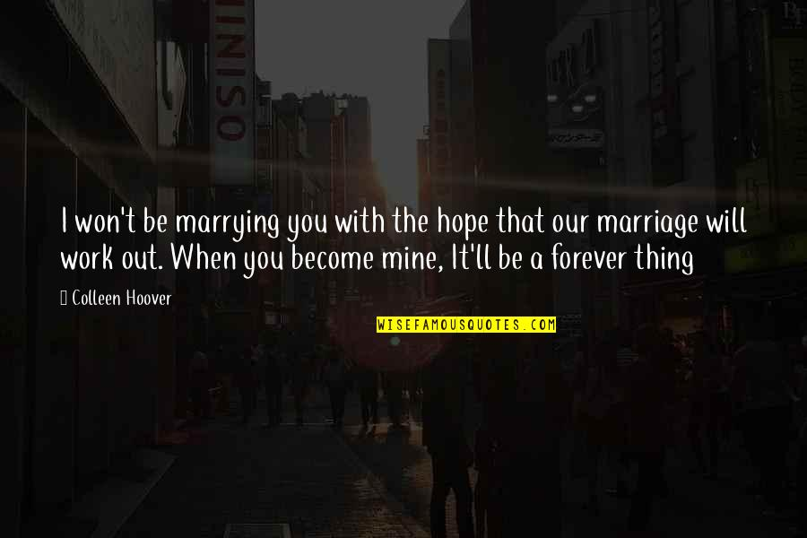 Will You Mine Forever Quotes By Colleen Hoover: I won't be marrying you with the hope