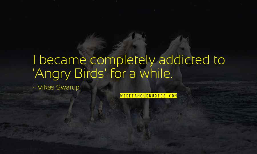 Will You Mine Forever Quotes By Vikas Swarup: I became completely addicted to 'Angry Birds' for