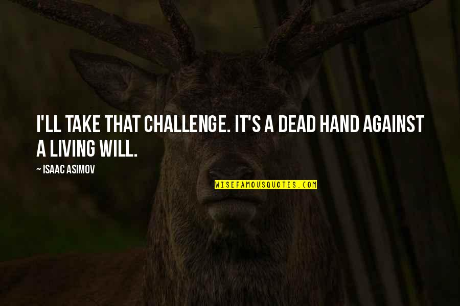 Will You Take My Hand Quotes By Isaac Asimov: I'll take that challenge. It's a dead hand