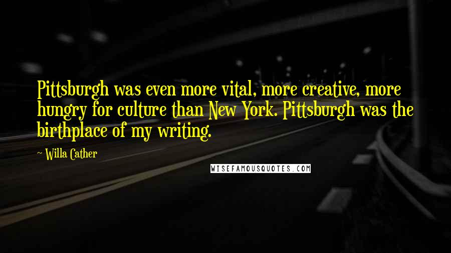 Willa Cather quotes: Pittsburgh was even more vital, more creative, more hungry for culture than New York. Pittsburgh was the birthplace of my writing.