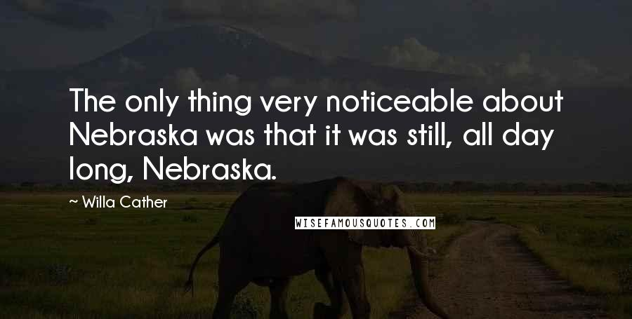 Willa Cather quotes: The only thing very noticeable about Nebraska was that it was still, all day long, Nebraska.