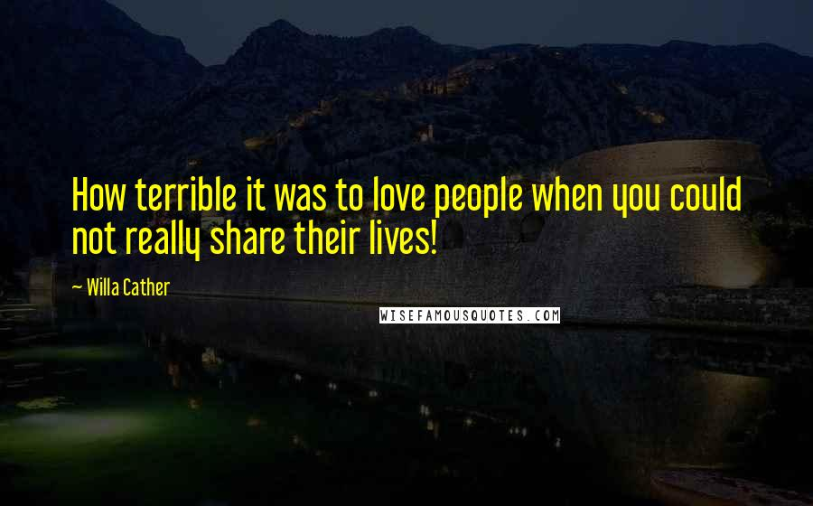 Willa Cather quotes: How terrible it was to love people when you could not really share their lives!