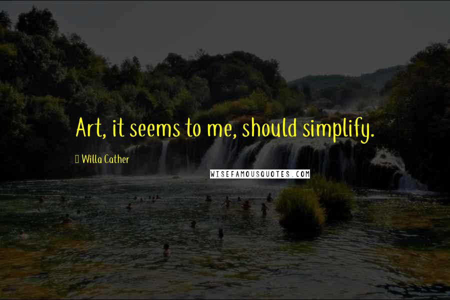Willa Cather quotes: Art, it seems to me, should simplify.