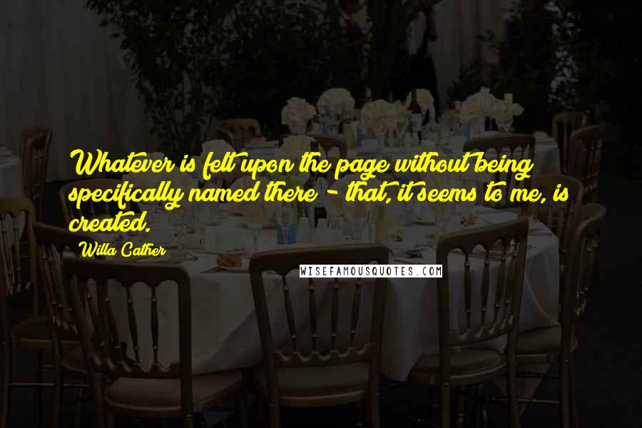 Willa Cather quotes: Whatever is felt upon the page without being specifically named there - that, it seems to me, is created.