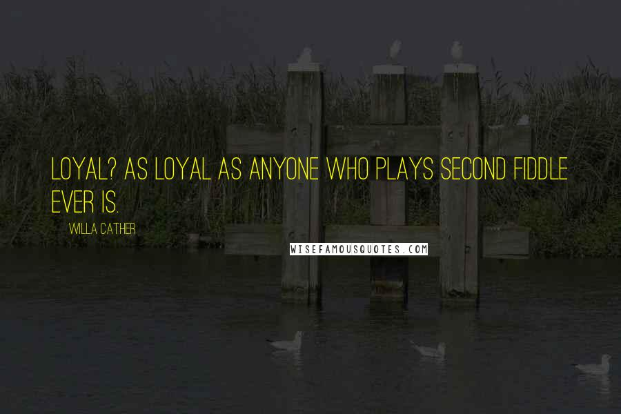Willa Cather quotes: Loyal? As loyal as anyone who plays second fiddle ever is.