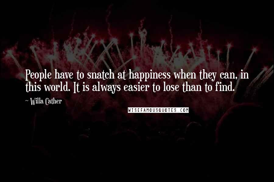 Willa Cather quotes: People have to snatch at happiness when they can, in this world. It is always easier to lose than to find.