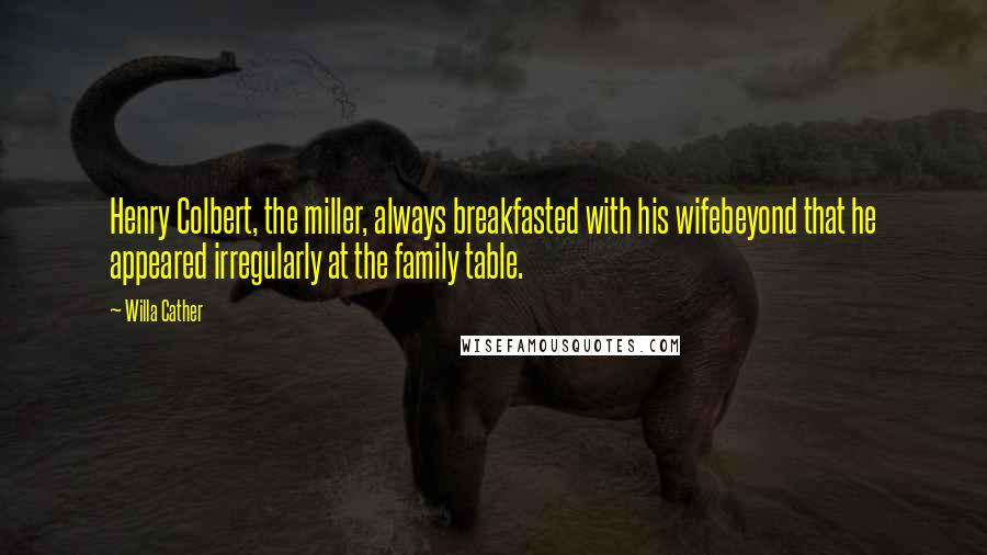 Willa Cather quotes: Henry Colbert, the miller, always breakfasted with his wifebeyond that he appeared irregularly at the family table.
