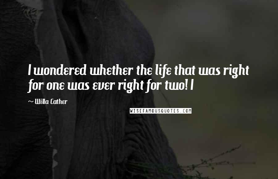 Willa Cather quotes: I wondered whether the life that was right for one was ever right for two! I