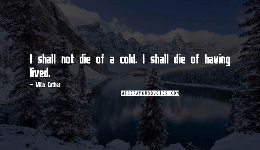 Willa Cather quotes: I shall not die of a cold. I shall die of having lived.