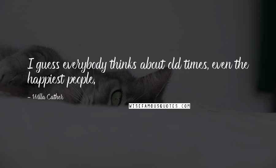 Willa Cather quotes: I guess everybody thinks about old times, even the happiest people.
