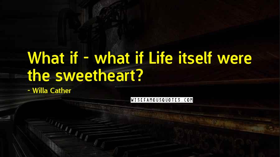 Willa Cather quotes: What if - what if Life itself were the sweetheart?