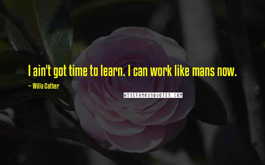 Willa Cather quotes: I ain't got time to learn. I can work like mans now.
