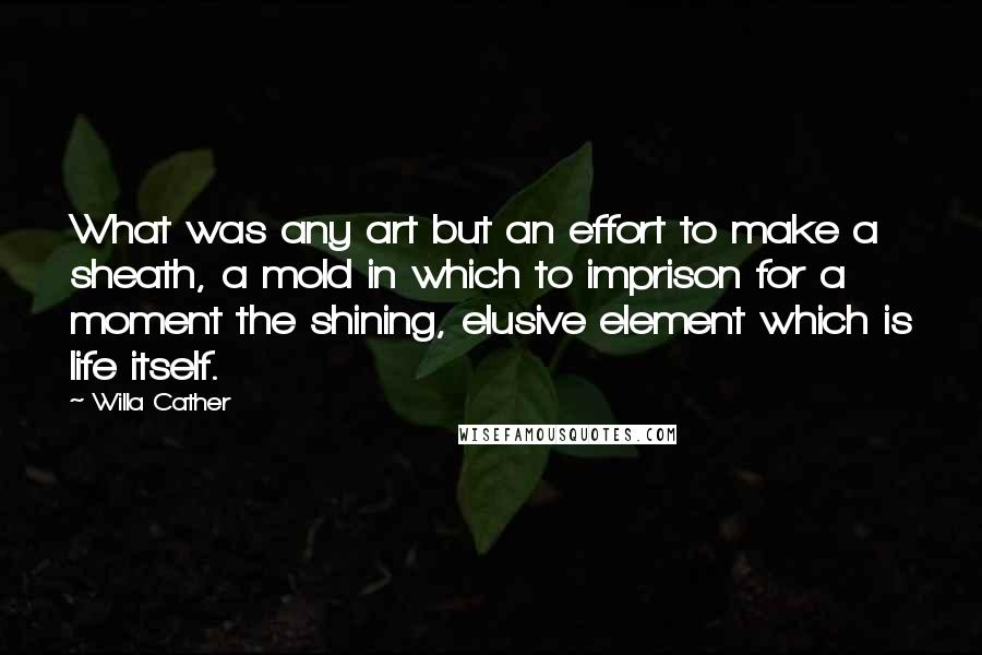 Willa Cather quotes: What was any art but an effort to make a sheath, a mold in which to imprison for a moment the shining, elusive element which is life itself.