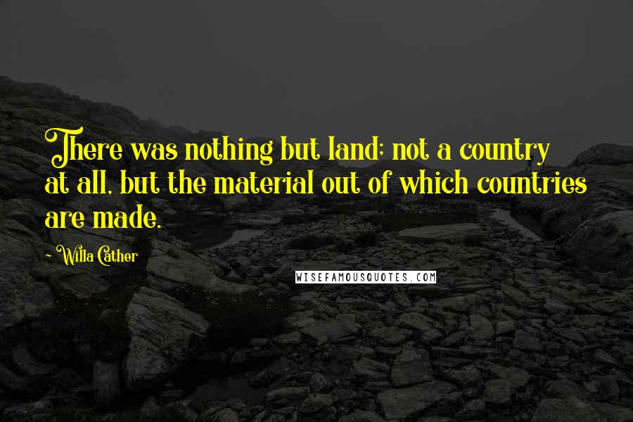 Willa Cather quotes: There was nothing but land; not a country at all, but the material out of which countries are made.